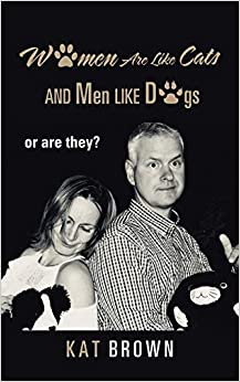 Women are like cats, Men are like dogs, or are they? by Kat Brown